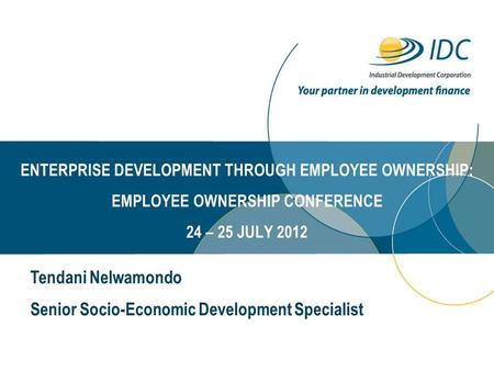 ENTERPRISE DEVELOPMENT THROUGH EMPLOYEE OWNERSHIP: EMPLOYEE OWNERSHIP CONFERENCE 24 – 25 JULY 2012 Tendani Nelwamondo Senior Socio-Economic Development.