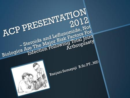 ACP PRESENTATION 2012 – Steroids and Leflunomide, Not Biologics Are The Major Risk Factors For Infection Following Total Joint Arthroplasty Ranjani Somayaji.