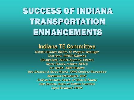 SUCCESS OF INDIANA TRANSPORTATION ENHANCEMENTS Indiana TE Committee Gerald Nieman, INDOT, TE Program Manager Tom Beck, INDOT/Railroad Glenda Seal, INDOT/Seymour.