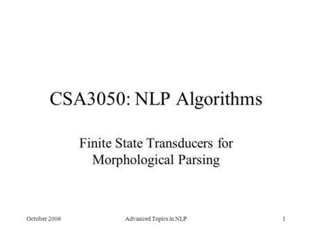 October 2006Advanced Topics in NLP1 CSA3050: NLP Algorithms Finite State Transducers for Morphological Parsing.