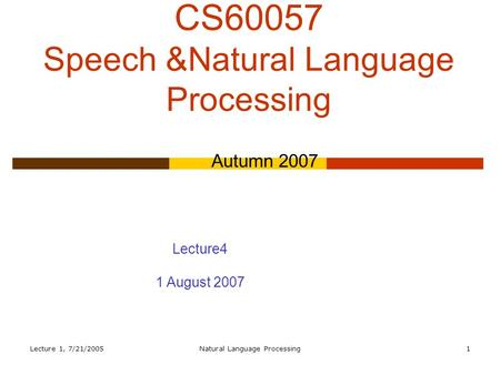 Lecture 1, 7/21/2005Natural Language Processing1 CS60057 Speech &Natural Language Processing Autumn 2007 Lecture4 1 August 2007.