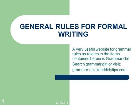 9/14/2015 1 GENERAL RULES FOR FORMAL WRITING A very useful website for grammar rules as relates to the items contained herein is Grammar Girl Search grammar.