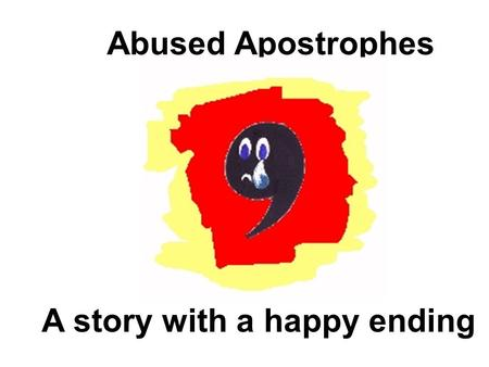 Abused Apostrophes A story with a happy ending. All over the country punctuation enthusiasts are horrified by the terrible abuse suffered by innocent.