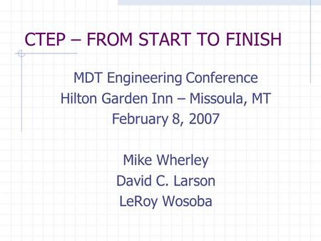 CTEP – FROM START TO FINISH MDT Engineering Conference Hilton Garden Inn – Missoula, MT February 8, 2007 Mike Wherley David C. Larson LeRoy Wosoba.