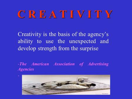 C R E A T I V I T Y Creativity is the basis of the agency's ability to use the unexpected and develop strength from the surprise -The American Association.
