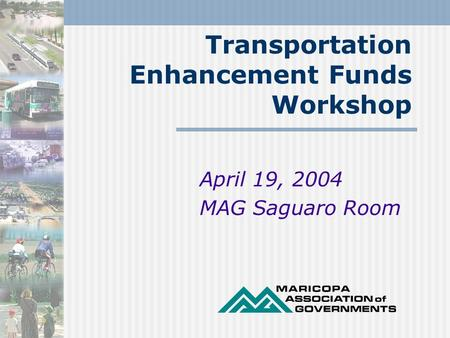 Transportation Enhancement Funds Workshop April 19, 2004 MAG Saguaro Room.