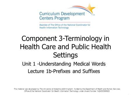 . Component 3-Terminology in Health Care and Public Health Settings Unit 1 -Understanding Medical Words Lecture 1b-Prefixes and Suffixes This material.