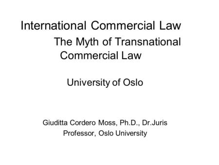 International Commercial Law The Myth of Transnational Commercial Law University of Oslo Giuditta Cordero Moss, Ph.D., Dr.Juris Professor, Oslo University.