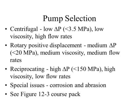 Pump Selection Centrifugal - low P (<3.5 MPa), low viscosity, high flow rates Rotary positive displacement - medium P (<20 MPa), medium viscosity, medium.