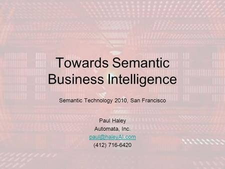 Towards Semantic Business Intelligence Semantic Technology 2010, San Francisco Paul Haley Automata, Inc. (412) 716-6420.