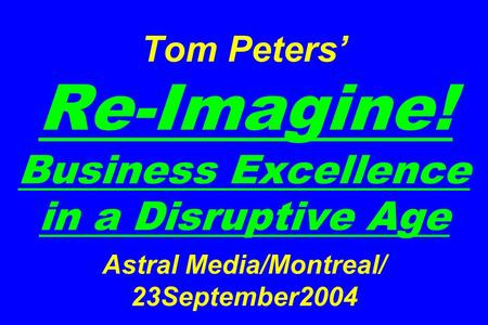 Tom Peters' Re-Imagine! Business Excellence in a Disruptive Age Astral Media/Montreal/ 23September2004.