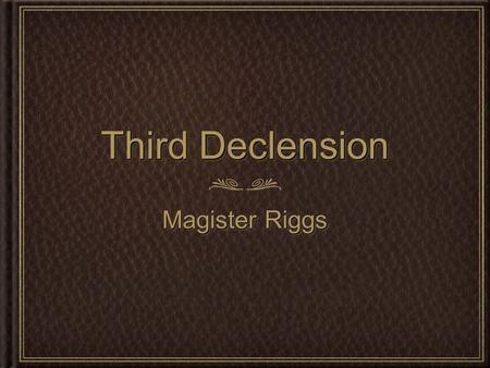 Third Declension Magister Riggs. Third Declension Third Declension Latin Nouns written by: John Garger edited by: Tricia Goss updated: 12/7/2011 The third.