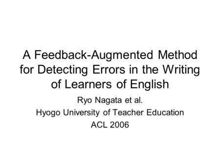 A Feedback-Augmented Method for Detecting Errors in the Writing of Learners of English Ryo Nagata et al. Hyogo University of Teacher Education ACL 2006.
