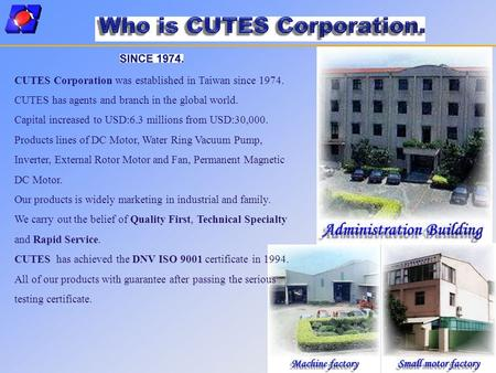 CUTES Corporation was established in Taiwan since 1974. CUTES has agents and branch in the global world. Capital increased to USD:6.3 millions from USD:30,000.