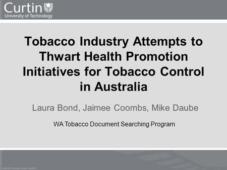 Tobacco Industry Attempts to Thwart Health Promotion Initiatives for Tobacco Control in Australia Laura Bond, Jaimee Coombs, Mike Daube WA Tobacco Document.