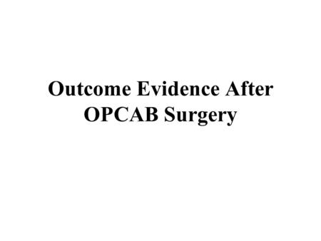 Outcome Evidence After OPCAB Surgery. Overview of Presentation The Editors reviewed evidence related to the following outcomes after CABG surgery performed.