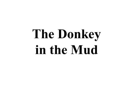 "The Donkey in the Mud. One day, a man looked out his window onto the salinas and saw a donkey stuck in the mud. He said to himself, ""I'm going to pull."