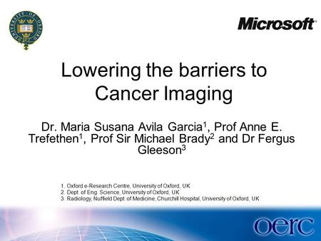 Dr. Maria Susana Avila Garcia 1, Prof Anne E. Trefethen 1, Prof Sir Michael Brady 2 and Dr Fergus Gleeson 3 Lowering the barriers to Cancer Imaging 1.