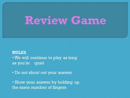 Review Game RULES We will continue to play as long as you're quiet Do not shout out your answer Show your answer by holding up the same number of fingers.
