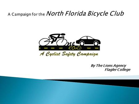 By The Lions Agency Flagler College.  To reduce the amount of accidents between motorists and cyclists within two years in Duval County. Motorists.