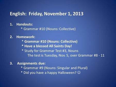English: Friday, November 1, 2013 1.Handouts: * Grammar #10 (Nouns: Collective) 2.Homework: * Grammar #10 (Nouns: Collective) * Have a blessed All Saints.