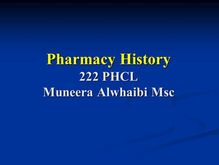 Pharmacy History 222 PHCL Muneera Alwhaibi Msc. Pharmacy history lab 1 Objectives: Brief overview of profession roots. Brief overview of profession roots.