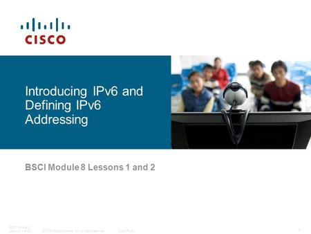 © 2006 Cisco Systems, Inc. All rights reserved.Cisco Public BSCI Module 8 Lessons 1 and 2 1 BSCI Module 8 Lessons 1 and 2 Introducing IPv6 and Defining.