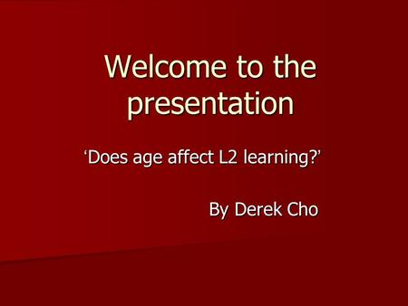 Welcome to the presentation ' Does age affect L2 learning? ' By Derek Cho.
