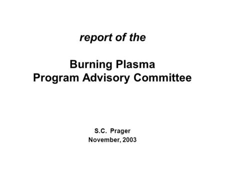 Report of the Burning Plasma Program Advisory Committee S.C. Prager November, 2003.