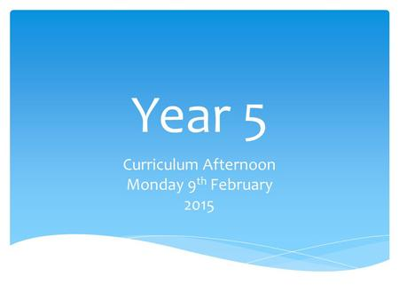 Year 5 Curriculum Afternoon Monday 9 th February 2015.