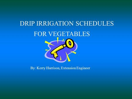 DRIP IRRIGATION SCHEDULES FOR VEGETABLES By: Kerry Harrison, Extension Engineer.