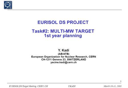 EURISOL DS Target Meeting, CERN, CHY.KADIMarch 10-11, 2005 1 EURISOL DS PROJECT Task#2: MULTI-MW TARGET 1st year planning Y. Kadi (AB/ATB) European Organization.