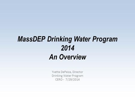 MassDEP Drinking Water Program 2014 An Overview Yvette DePeiza, Director Drinking Water Program CERO - 7/29/2014.