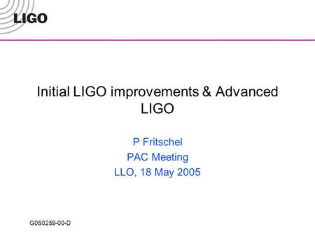 G050259-00-D Initial LIGO improvements & Advanced LIGO P Fritschel PAC Meeting LLO, 18 May 2005.