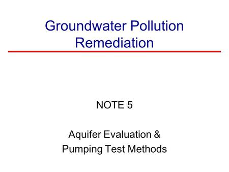 Groundwater Pollution Remediation NOTE 5 Aquifer Evaluation & Pumping Test Methods.