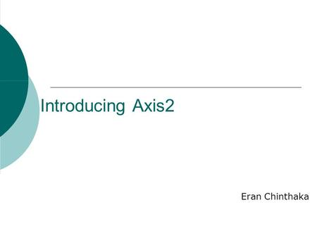 "Introducing Axis2 Eran Chinthaka. Agenda  Introduction and Motivation  The ""big picture""  Key Features of Axis2 High Performance XML Processing Model."