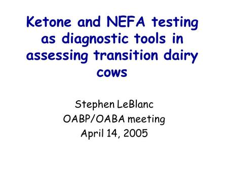 Ketone and NEFA testing as diagnostic tools in assessing transition dairy cows Stephen LeBlanc OABP/OABA meeting April 14, 2005.