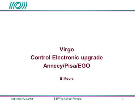 September 22, 2005 ESF Workshop-Perugia 1 Virgo Control Electronic upgrade Annecy/Pisa/EGO B.Mours.