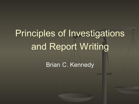 Principles of Investigations and Report Writing Brian C. Kennedy.