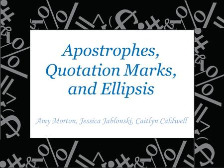 Apostrophes, Quotation Marks, and Ellipsis Amy Morton, Jessica Jablonski, Caitlyn Caldwell.