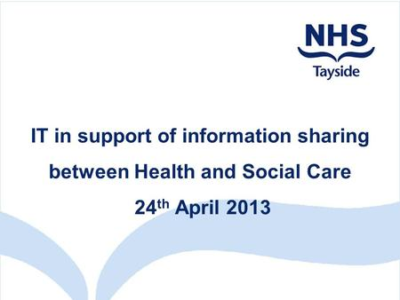 IT in support of information sharing between Health and Social Care 24 th April 2013.