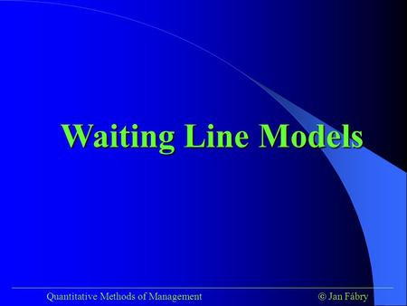 Waiting Line Models ___________________________________________________________________________ Quantitative Methods of Management	 Jan Fábry.