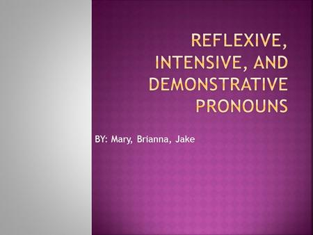 BY: Mary, Brianna, Jake.  A reflective pronoun is a pronoun ending in –self or –selves that is used as an object to refer to a previously named noun.