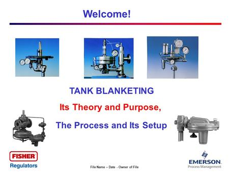 File Name – Date - Owner of File Welcome! TANK BLANKETING Its Theory and Purpose, The Process and Its Setup.