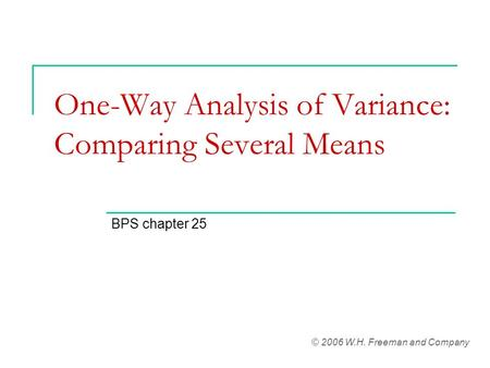 One-Way Analysis of Variance: Comparing Several Means BPS chapter 25 © 2006 W.H. Freeman and Company.