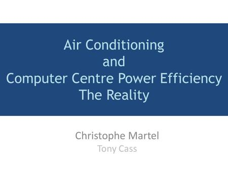 Air Conditioning and Computer Centre Power Efficiency The Reality Christophe Martel Tony Cass.