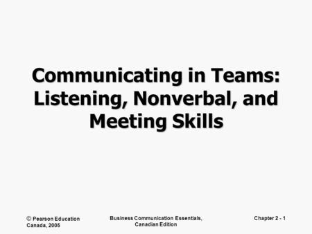© Pearson Education Canada, 2005 Business Communication Essentials, Canadian Edition Chapter 2 - 1 Communicating in Teams: Listening, Nonverbal, and Meeting.