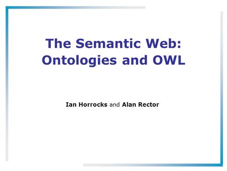 The Semantic Web: Ontologies and OWL Ian Horrocks and Alan Rector.