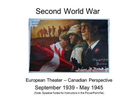 Second World War European Theater – Canadian Perspective September 1939 - May 1945 (Note: Speaker Notes for Instructors in the PowerPoint file)