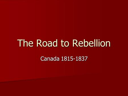 The Road to Rebellion Canada 1815-1837. Newspapers and Politics At this time printing presses were becoming more widely available At this time printing.